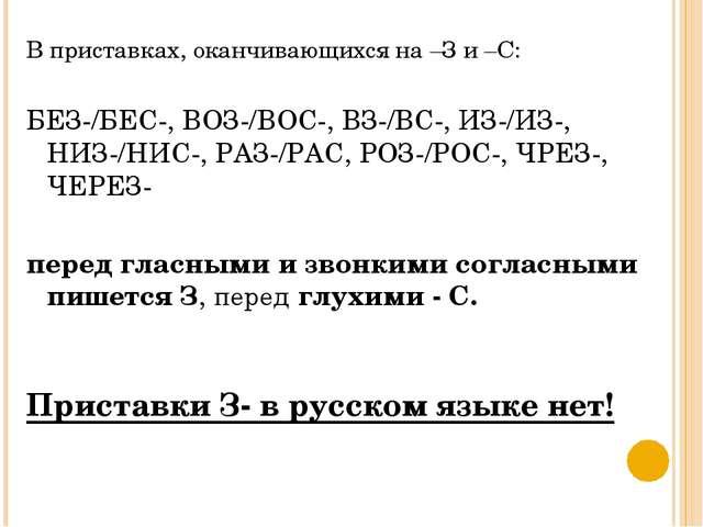 В приставках, оканчивающихся на –З и –С: БЕЗ-/БЕС-, ВОЗ-/ВОС-, ВЗ-/ВС-, ИЗ-/И...