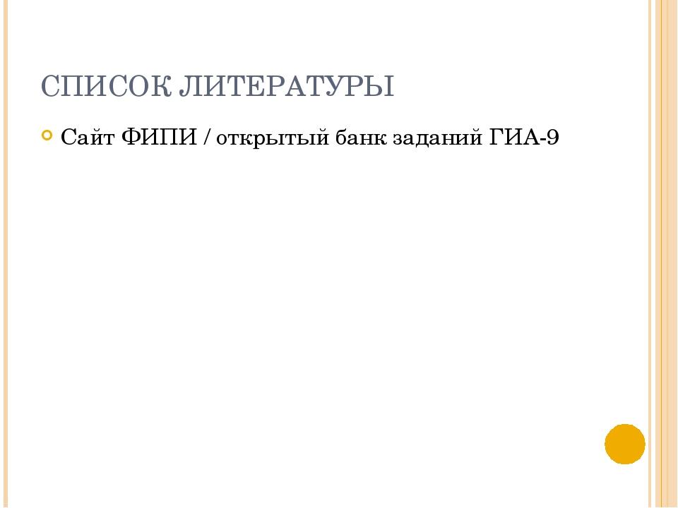 СПИСОК ЛИТЕРАТУРЫ Сайт ФИПИ / открытый банк заданий ГИА-9