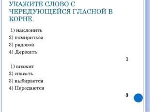 УКАЖИТЕ СЛОВО С ЧЕРЕДУЮЩЕЙСЯ ГЛАСНОЙ В КОРНЕ. 1) наклонить 2) помириться 3) р