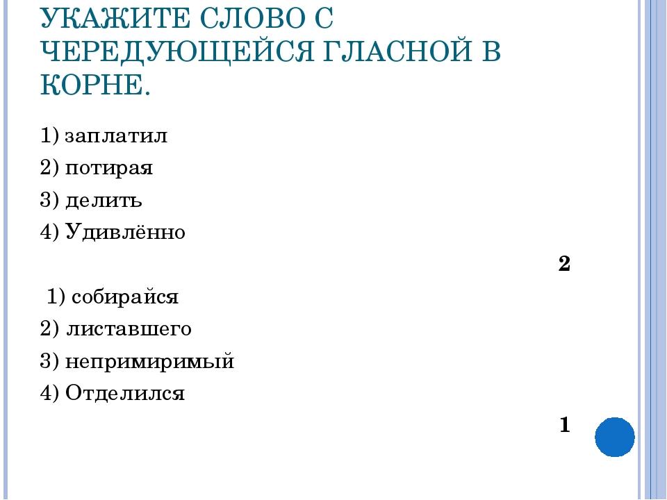 УКАЖИТЕ СЛОВО С ЧЕРЕДУЮЩЕЙСЯ ГЛАСНОЙ В КОРНЕ. 1) заплатил 2) потирая 3) делит...