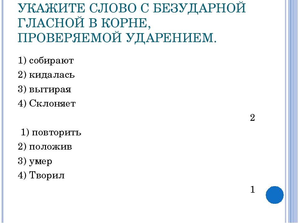 УКАЖИТЕ СЛОВО С БЕЗУДАРНОЙ ГЛАСНОЙ В КОРНЕ, ПРОВЕРЯЕМОЙ УДАРЕНИЕМ. 1) собираю...