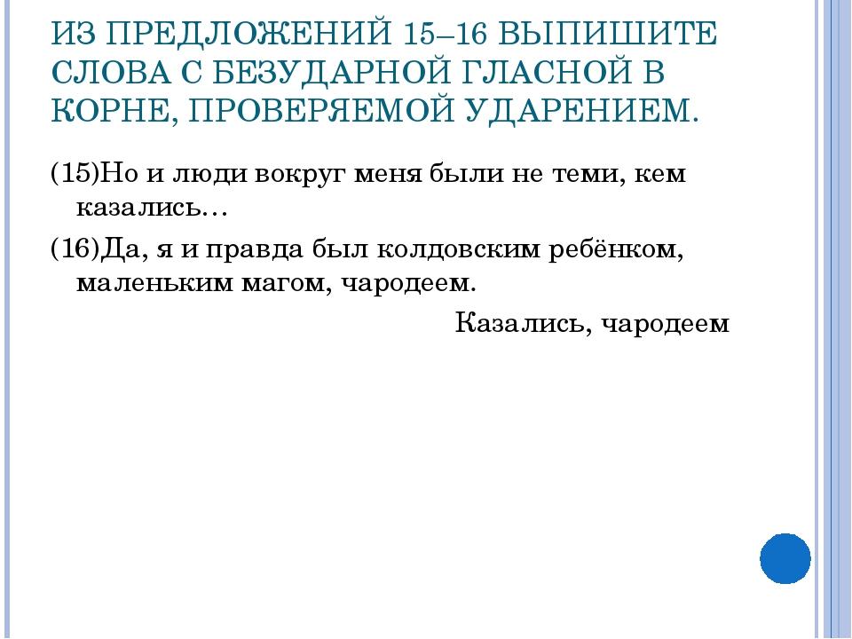 ИЗ ПРЕДЛОЖЕНИЙ 15–16 ВЫПИШИТЕ СЛОВА С БЕЗУДАРНОЙ ГЛАСНОЙ В КОРНЕ, ПРОВЕРЯЕМОЙ...