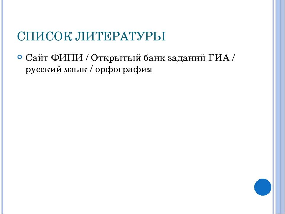 СПИСОК ЛИТЕРАТУРЫ Сайт ФИПИ / Открытый банк заданий ГИА / русский язык / орфо...