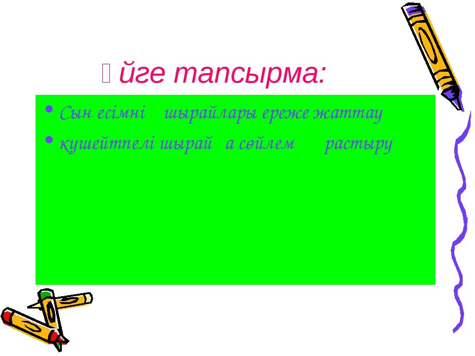 Үйге тапсырма: Сын есімнің шырайлары ереже жаттау күшейтпелі шырайға сөйлем қ...