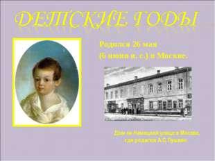 Родился 26 мая (6 июня н. с.) в Москве. Дом на Немецкой улице в Москве, где