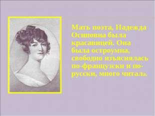 Мать поэта, Надежда Осиповна была красавицей. Она была остроумна, свободно и