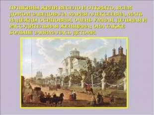 ПУШКИНЫ ЖИЛИ ВЕСЕЛО И ОТКРЫТО, ВСЕМ ДОМОМ ЗАВЕДОВАЛА МАРИЯ АЛЕКСЕЕВНА, МАТЬ Н