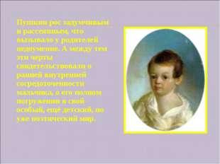 Пушкин рос задумчивым и рассеянным, что вызывало у родителей недоумение. А ме