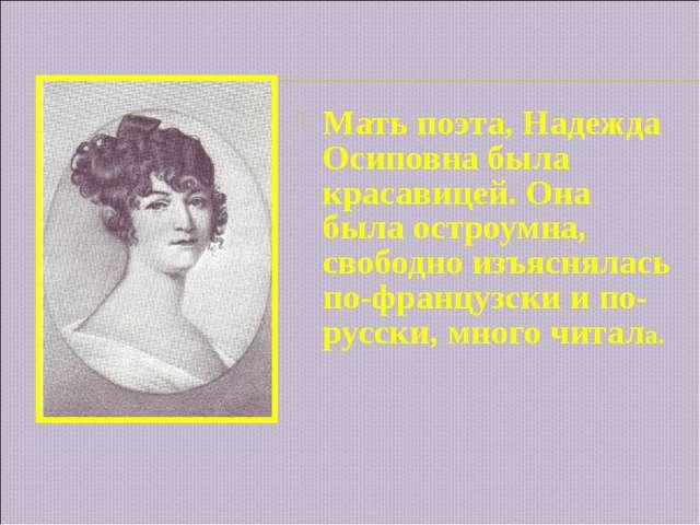 Мать поэта, Надежда Осиповна была красавицей. Она была остроумна, свободно и...