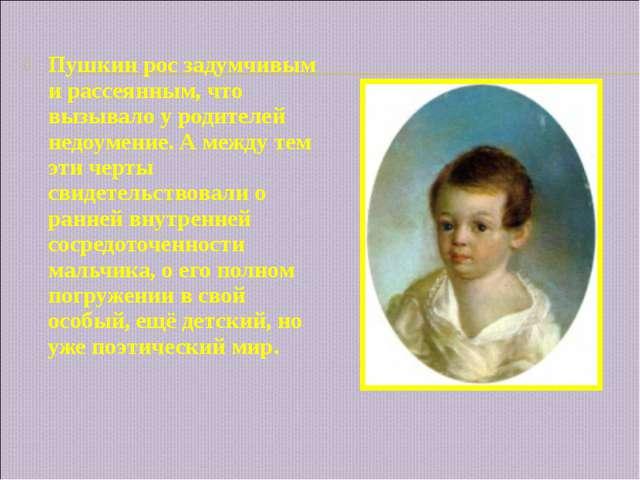 Пушкин рос задумчивым и рассеянным, что вызывало у родителей недоумение. А ме...