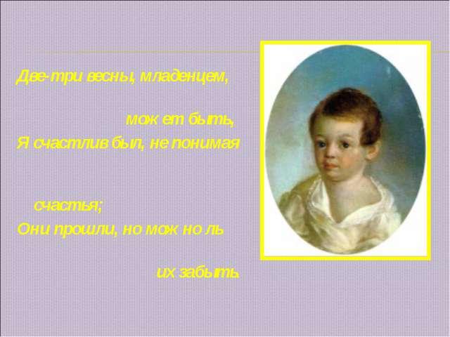 Две-три весны, младенцем, может быть, Я счастлив был, не понимая счастья; Он...