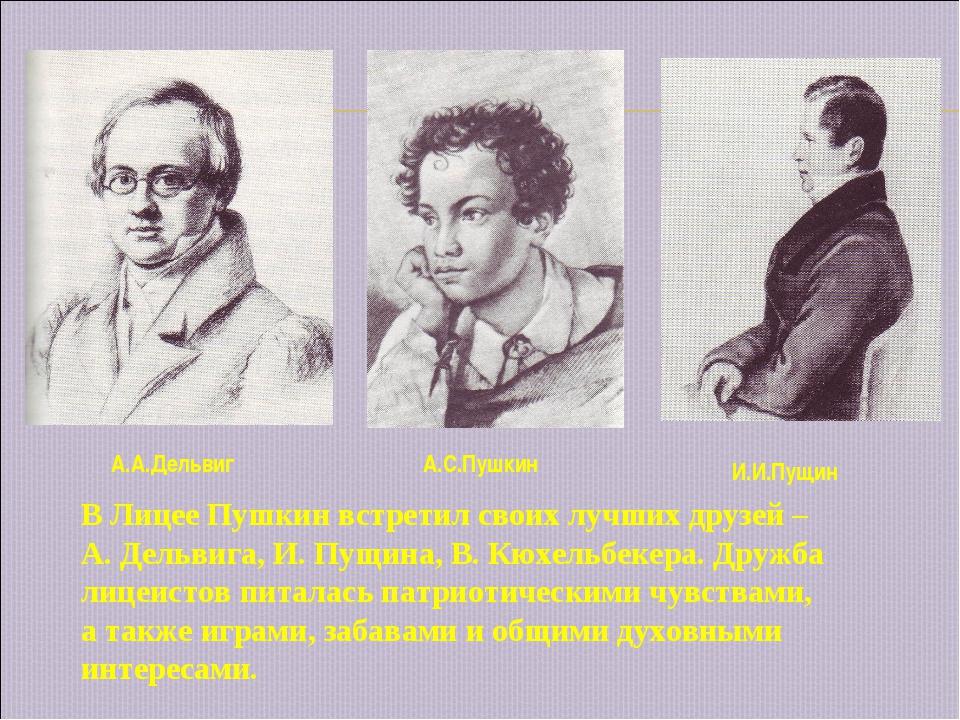 А.А.Дельвиг А.С.Пушкин И.И.Пущин В Лицее Пушкин встретил своих лучших друзей...