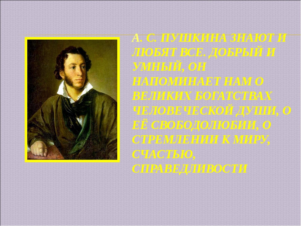 А. С. ПУШКИНА ЗНАЮТ И ЛЮБЯТ ВСЕ. ДОБРЫЙ И УМНЫЙ, ОН НАПОМИНАЕТ НАМ О ВЕЛИКИХ...