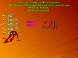№ 1. XXII зимние Олимпийские игры Переложите одну палочку в левой части приме