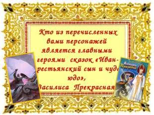 Кто из перечисленных вами персонажей является главными героями сказок «Иван-