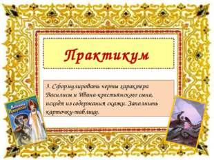 Практикум 3. Сформулировать черты характера Василисы и Ивана-крестьянского сы