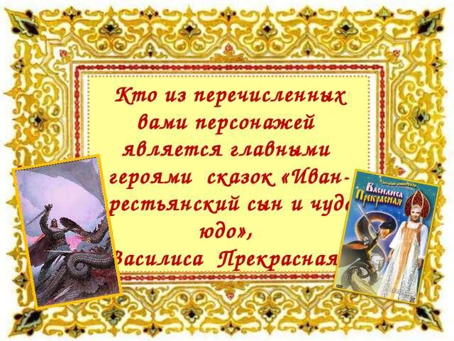 Кто из перечисленных вами персонажей является главными героями сказок «Иван-...