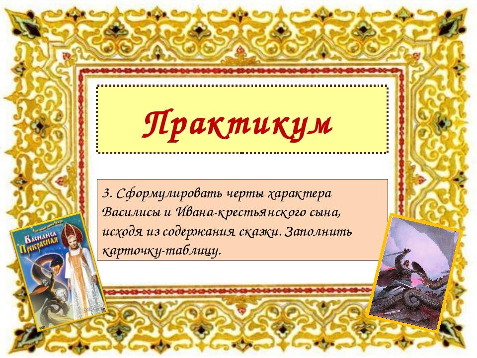 Практикум 3. Сформулировать черты характера Василисы и Ивана-крестьянского сы...