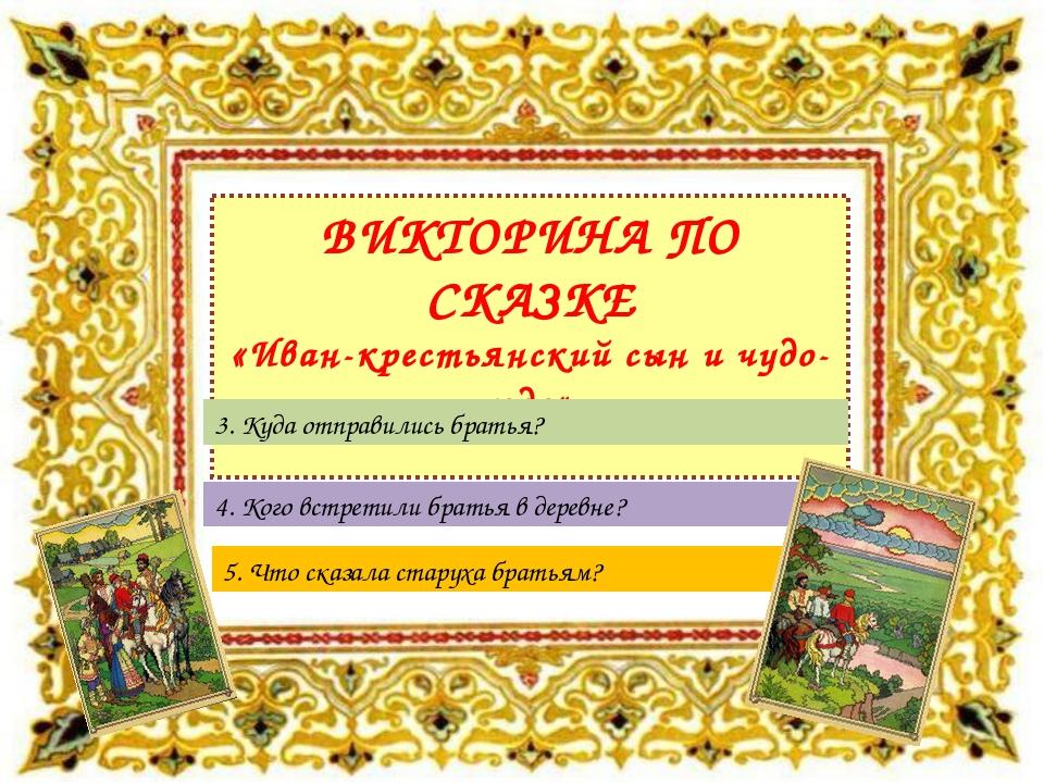 ВИКТОРИНА ПО СКАЗКЕ «Иван-крестьянский сын и чудо-юдо» 5. Что сказала старуха...