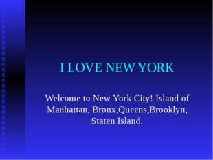I LOVE NEW YORK Welcome to New York City! Island of Manhattan, Bronx,Queens,B