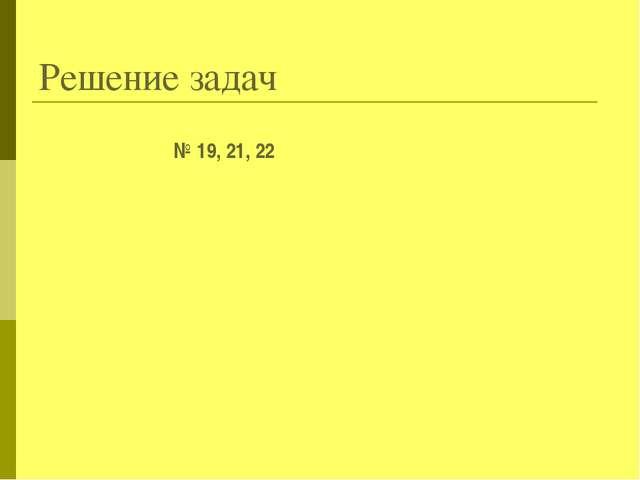 Решение задач № 19, 21, 22