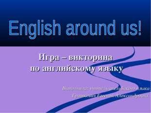 Игра – викторина по английскому языку Выполнила: учитель английского языка Гр