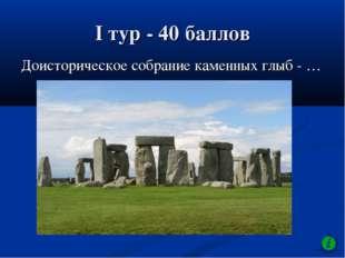 I тур - 40 баллов Доисторическое собрание каменных глыб - …