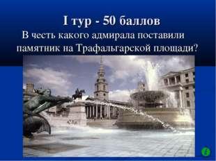 I тур - 50 баллов В честь какого адмирала поставили памятник на Трафальгарско