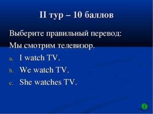 II тур – 10 баллов Выберите правильный перевод: Мы смотрим телевизор. I watch