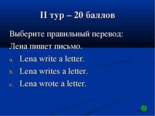 II тур – 20 баллов Выберите правильный перевод: Лена пишет письмо. Lena write