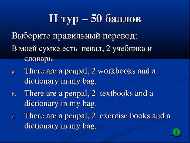 II тур – 50 баллов Выберите правильный перевод: В моей сумке есть пенал, 2 уч...