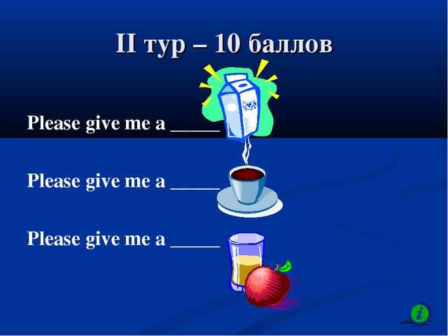 II тур – 10 баллов Please give me a _____ Please give me a _____ Please give...