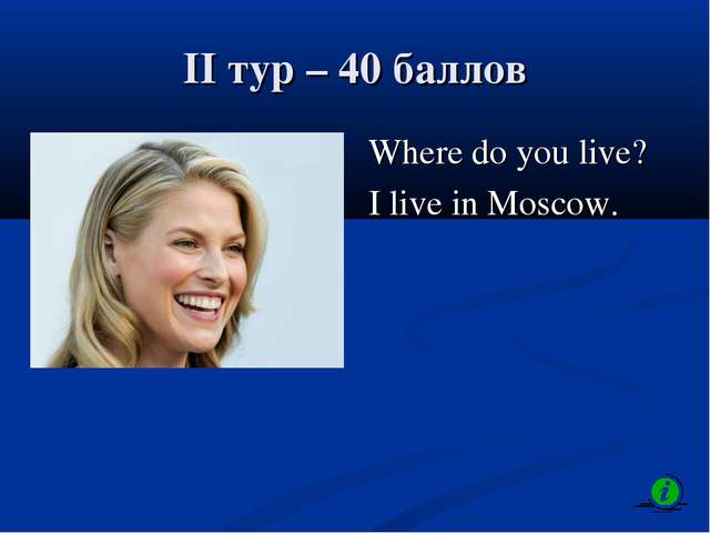 II тур – 40 баллов Where do you live? I live in Moscow.