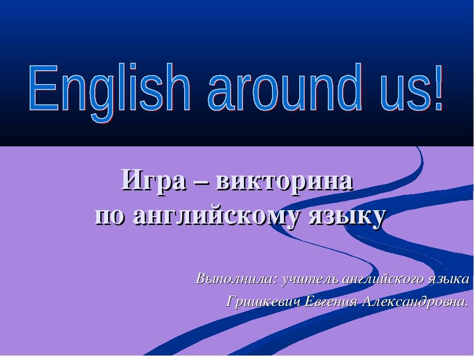 Игра – викторина по английскому языку Выполнила: учитель английского языка Гр...