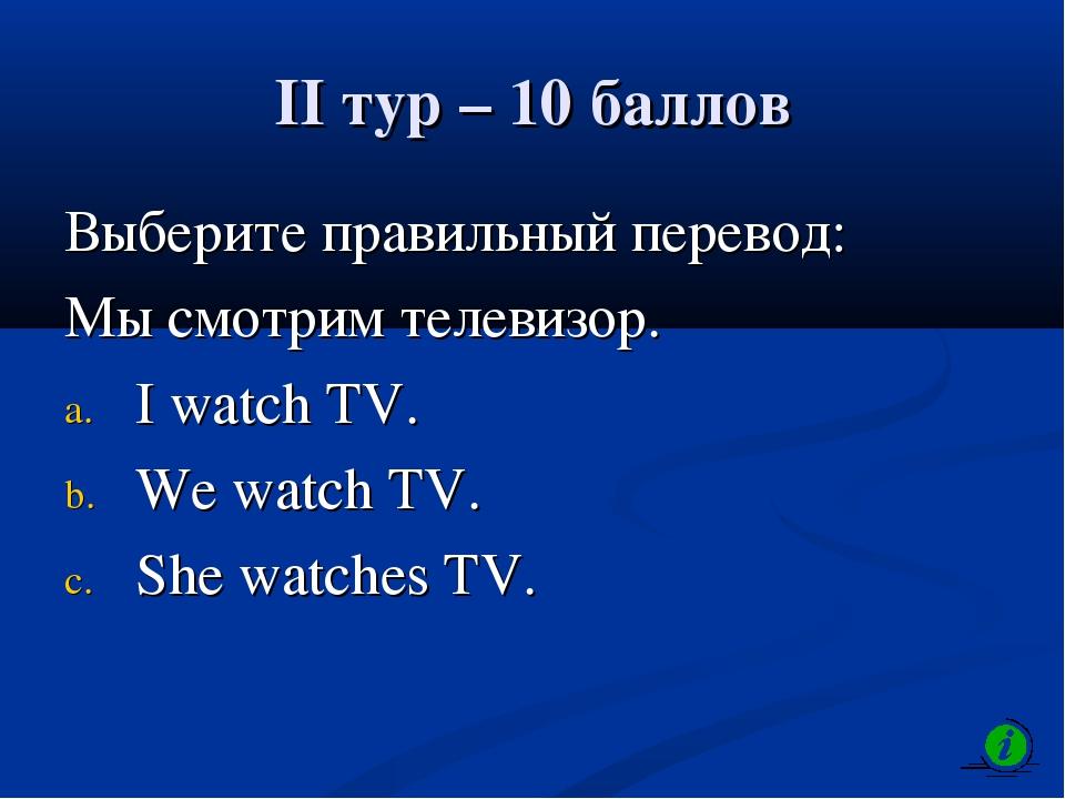 II тур – 10 баллов Выберите правильный перевод: Мы смотрим телевизор. I watch...