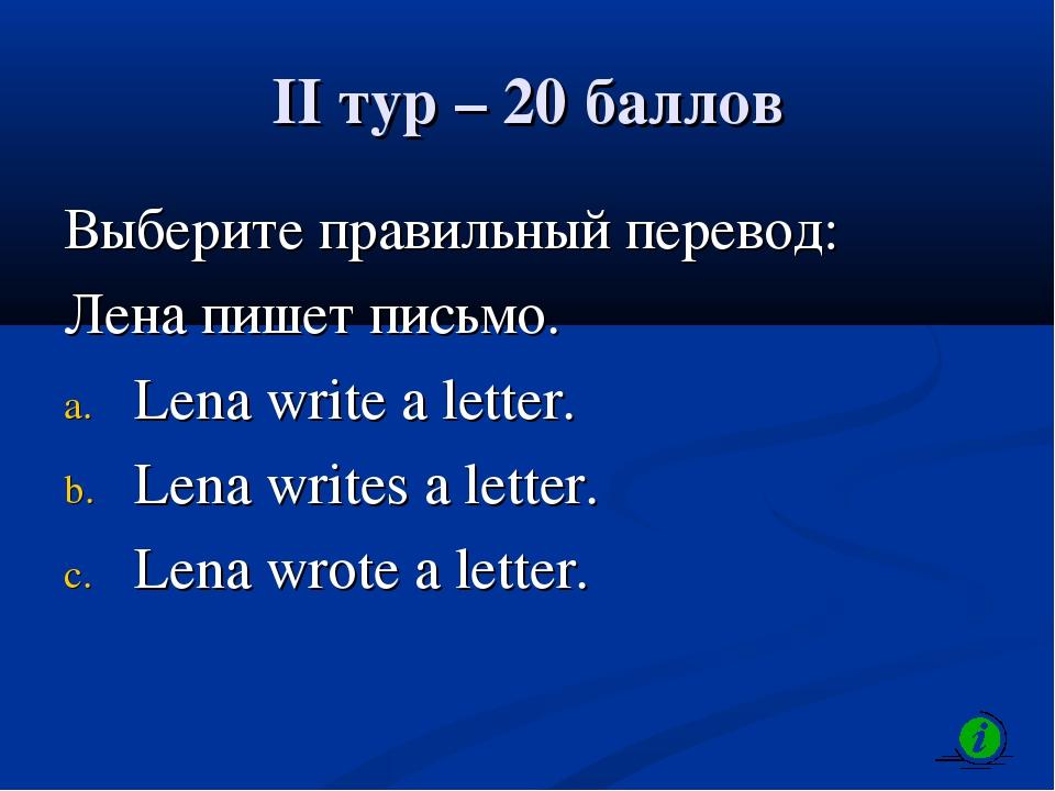 II тур – 20 баллов Выберите правильный перевод: Лена пишет письмо. Lena write...