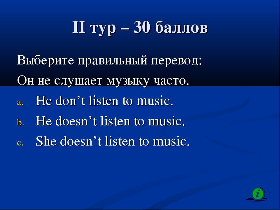II тур – 30 баллов Выберите правильный перевод: Он не слушает музыку часто. H...