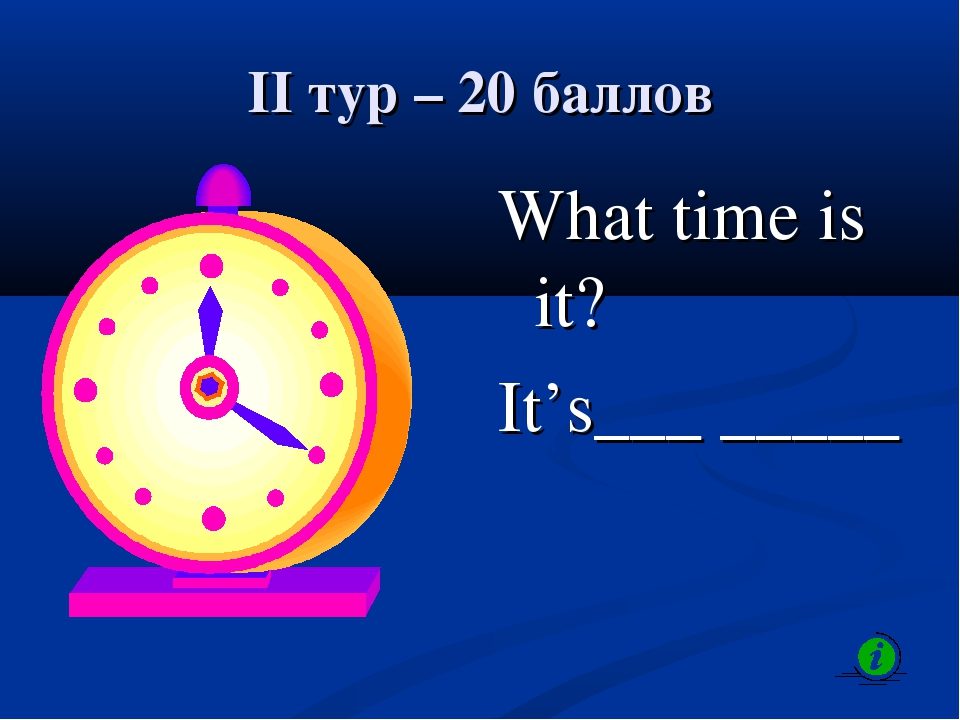 II тур – 20 баллов What time is it? It's___ _____