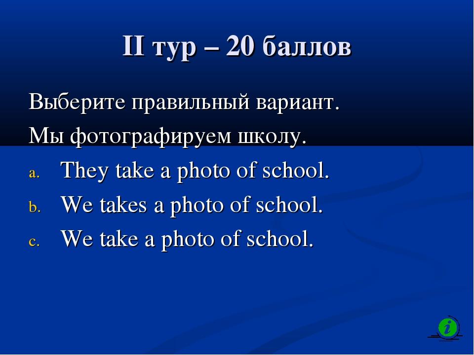 II тур – 20 баллов Выберите правильный вариант. Мы фотографируем школу. They...