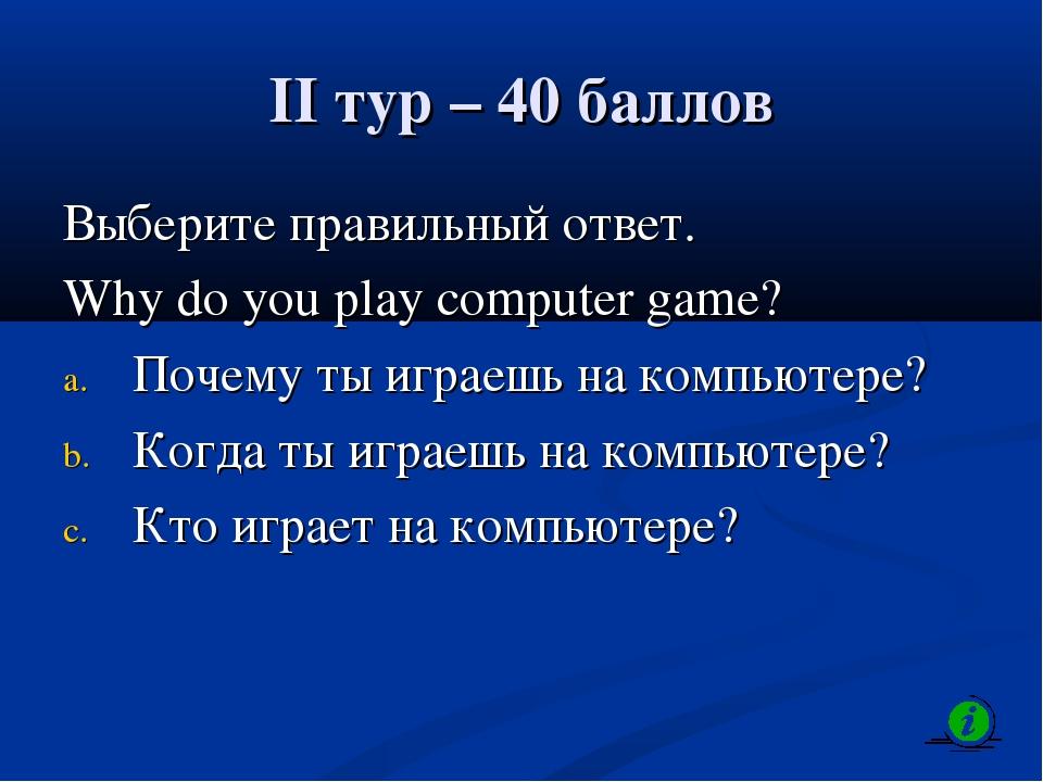 II тур – 40 баллов Выберите правильный ответ. Why do you play computer game?...