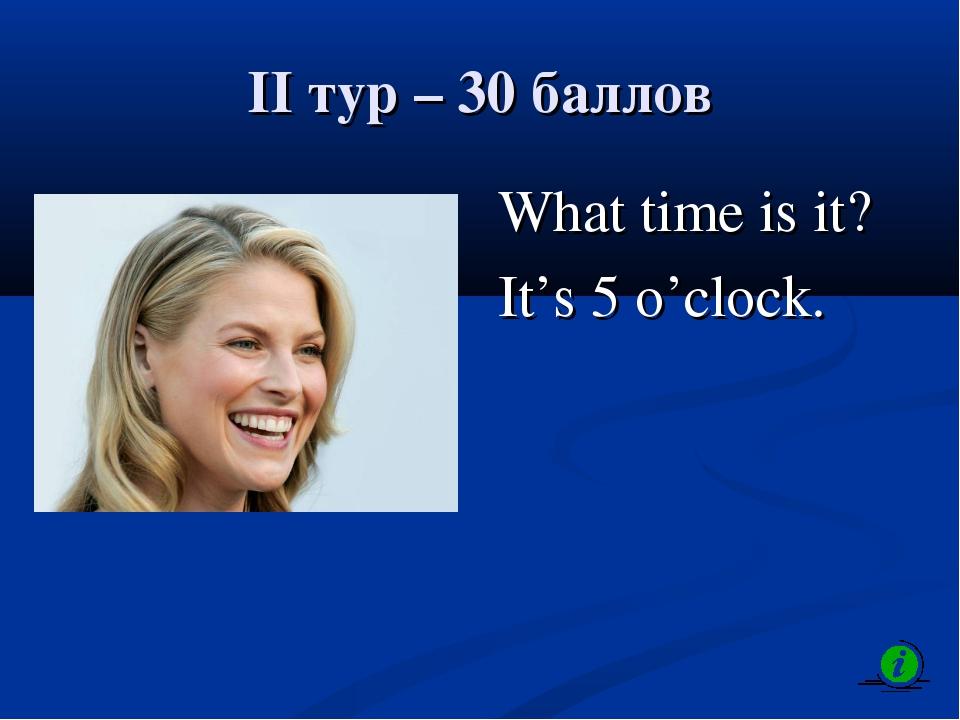 II тур – 30 баллов What time is it? It's 5 o'clock.