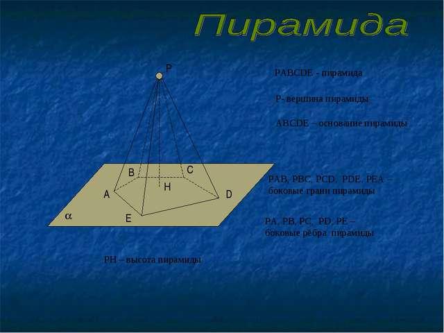 Р А В С D E РАВСDE - пирамида Р- вершина пирамиды АВСDE – основание пирамиды...