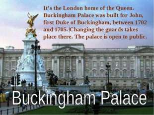It's the London home of the Queen. Buckingham Palace was built for John, firs