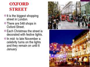 It is the biggest shopping street in London. There are 548 shops in Oxford St