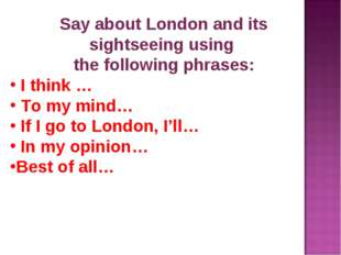Say about London and its sightseeing using the following phrases: I think … T