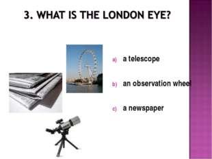 a telescope an observation wheel a newspaper