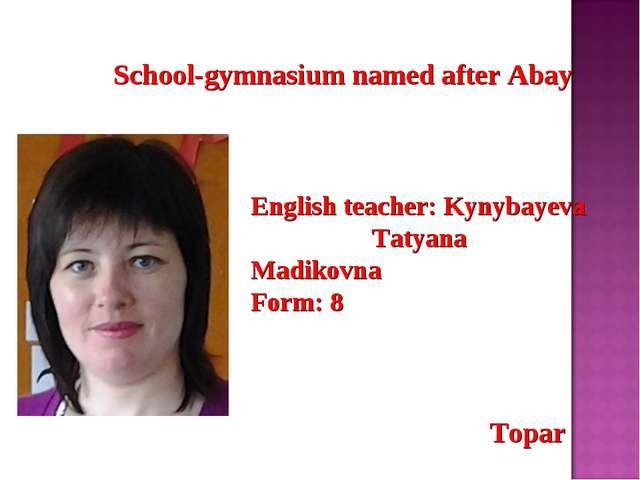 School-gymnasium named after Abay English teacher: Kynybayeva Tatyana Madiko...