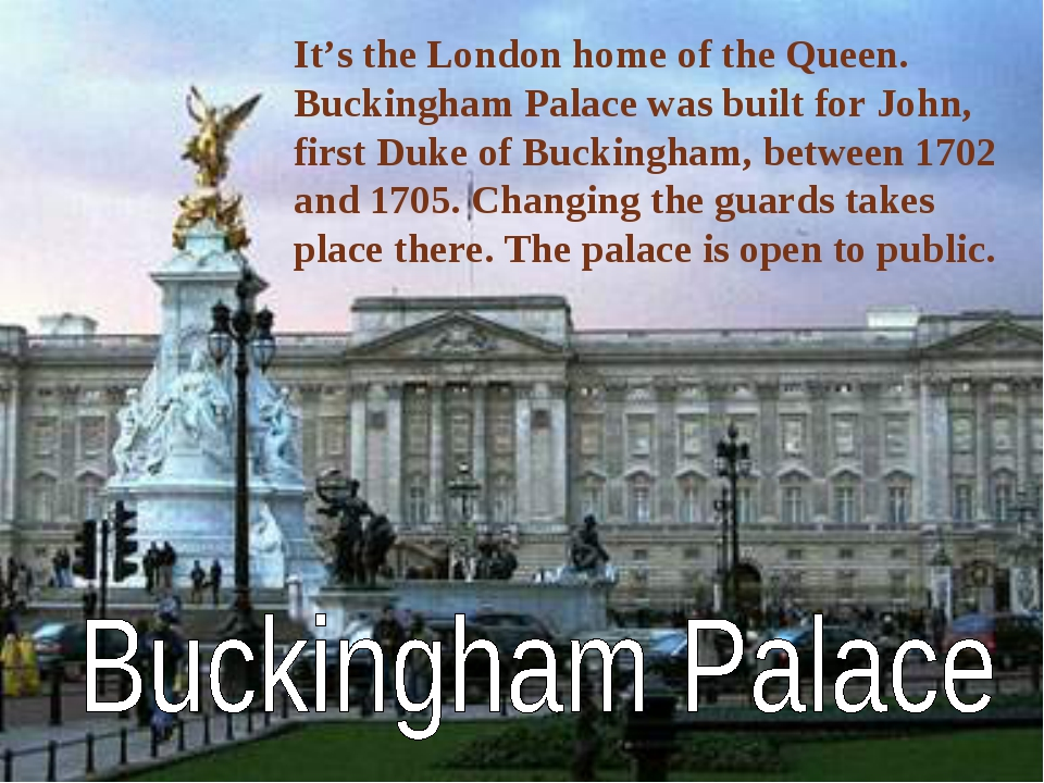 It's the London home of the Queen. Buckingham Palace was built for John, firs...