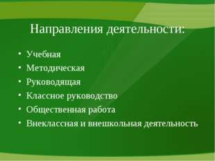 Направления деятельности: Учебная Методическая Руководящая Классное руководст