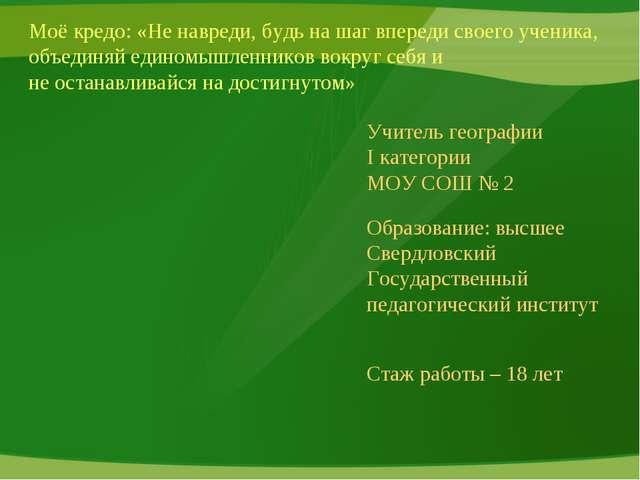 Учитель географии I категории  МОУ СОШ № 2 Образование: высшее Свердловский...